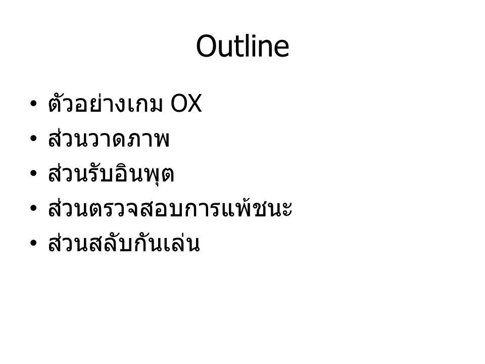 Outline ตัวอย่างเกม OX ส่วนวาดภาพ ส่วนรับอินพุต ส่วนตรวจสอบการแพ้ชนะ