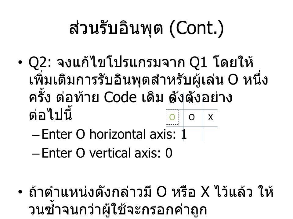 ส่วนรับอินพุต (Cont.) Q2: จงแก้ไขโปรแกรมจาก Q1 โดยให้เพิ่มเติมการรับอินพุตสำหรับผู้เล่น O หนึ่งครั้ง ต่อท้าย Code เดิม ดังตังอย่างต่อไปนี้