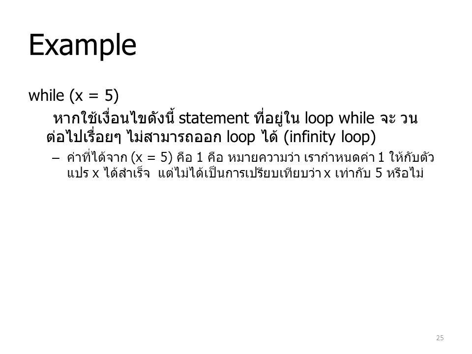 Example while (x = 5) หากใช้เงื่อนไขดังนี้ statement ที่อยู่ใน loop while จะ วนต่อไปเรื่อยๆ ไม่สามารถออก loop ได้ (infinity loop)