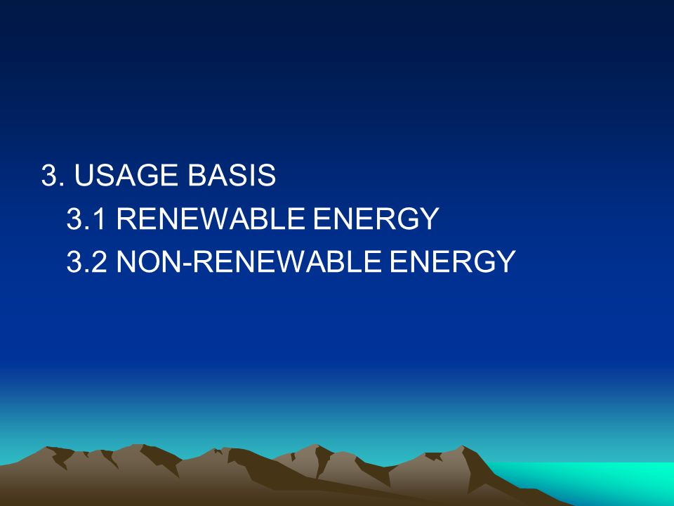 3. USAGE BASIS 3.1 RENEWABLE ENERGY 3.2 NON-RENEWABLE ENERGY