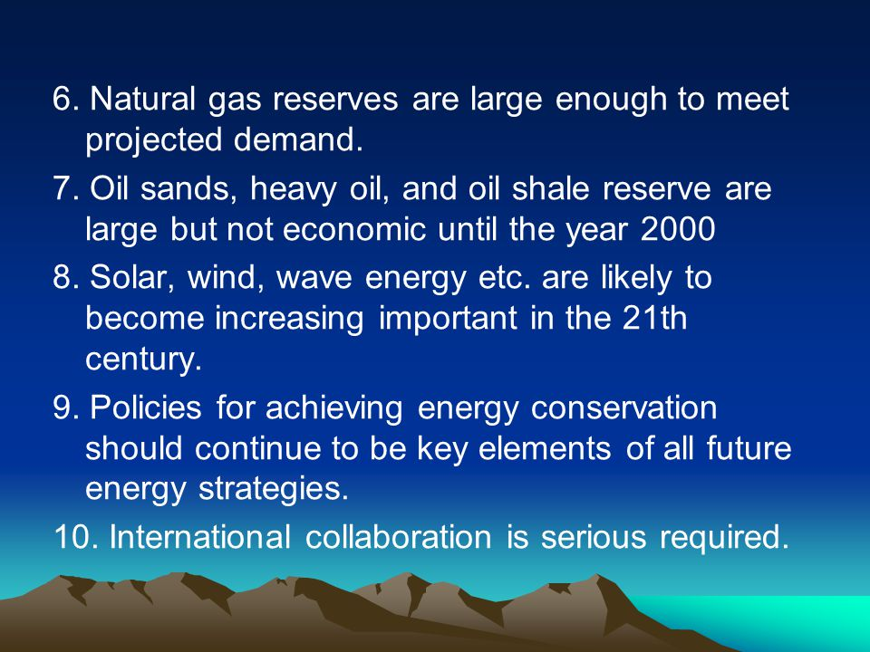 6. Natural gas reserves are large enough to meet projected demand.