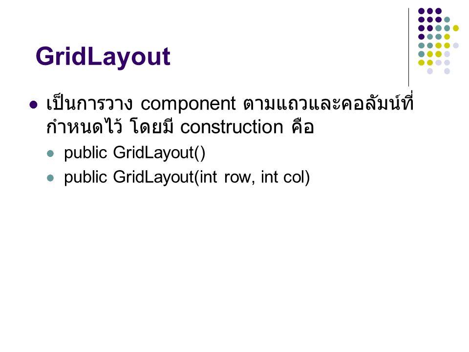 GridLayout เป็นการวาง component ตามแถวและคอลัมน์ที่กำหนดไว้ โดยมี construction คือ. public GridLayout()