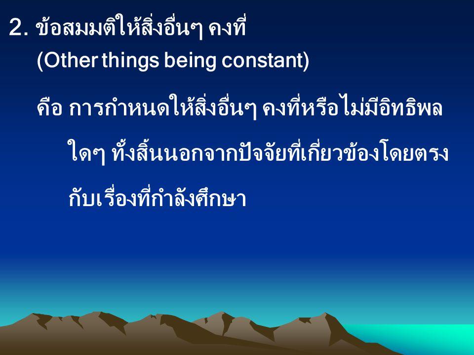 2. ข้อสมมติให้สิ่งอื่นๆ คงที่ (Other things being constant)