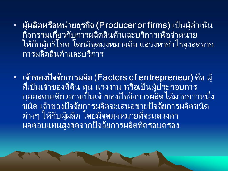 ผู้ผลิตหรือหน่วยธุรกิจ (Producer or firms) เป็นผู้ดำเนินกิจกรรมเกี่ยวกับการผลิตสินค้าและบริการเพื่อจำหน่ายให้กับผู้บริโภค โดยมีจุดมุ่งหมายคือ แสวงหากำไรสูงสุดจากการผลิตสินค้าและบริการ