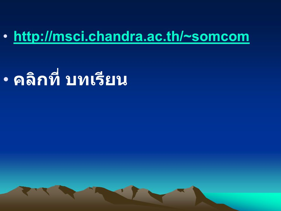http://msci.chandra.ac.th/~somcom คลิกที่ บทเรียน