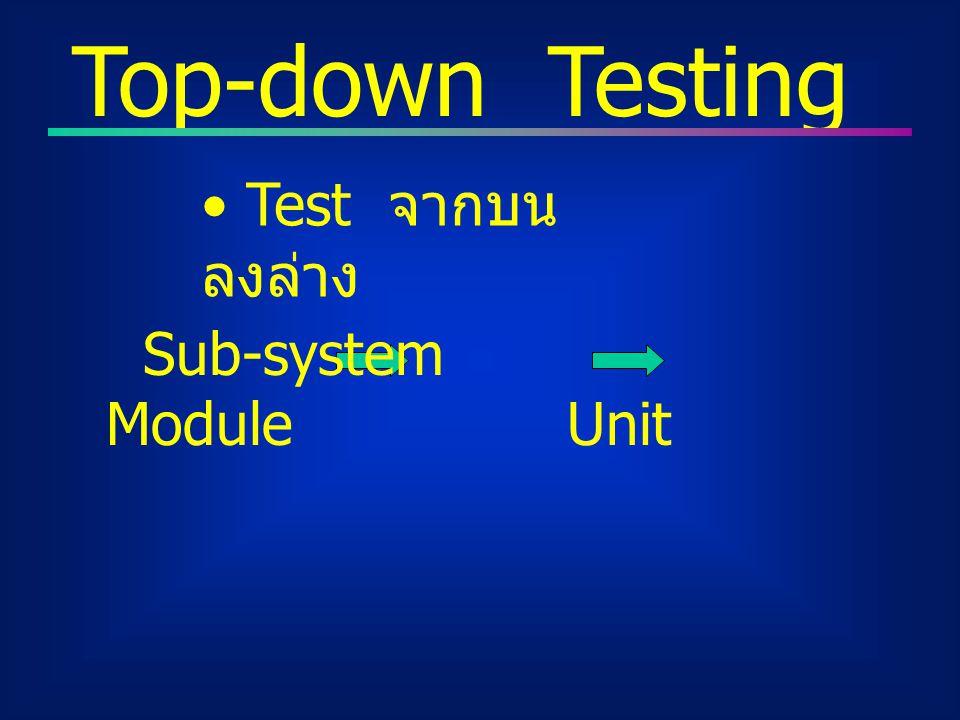 Top-down Testing Test จากบนลงล่าง Sub-system Module Unit