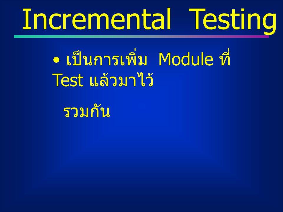 Incremental Testing เป็นการเพิ่ม Module ที่ Test แล้วมาไว้ รวมกัน