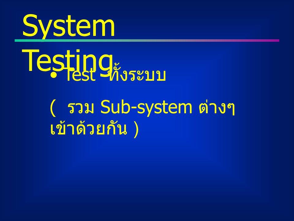 System Testing Test ทั้งระบบ ( รวม Sub-system ต่างๆเข้าด้วยกัน )