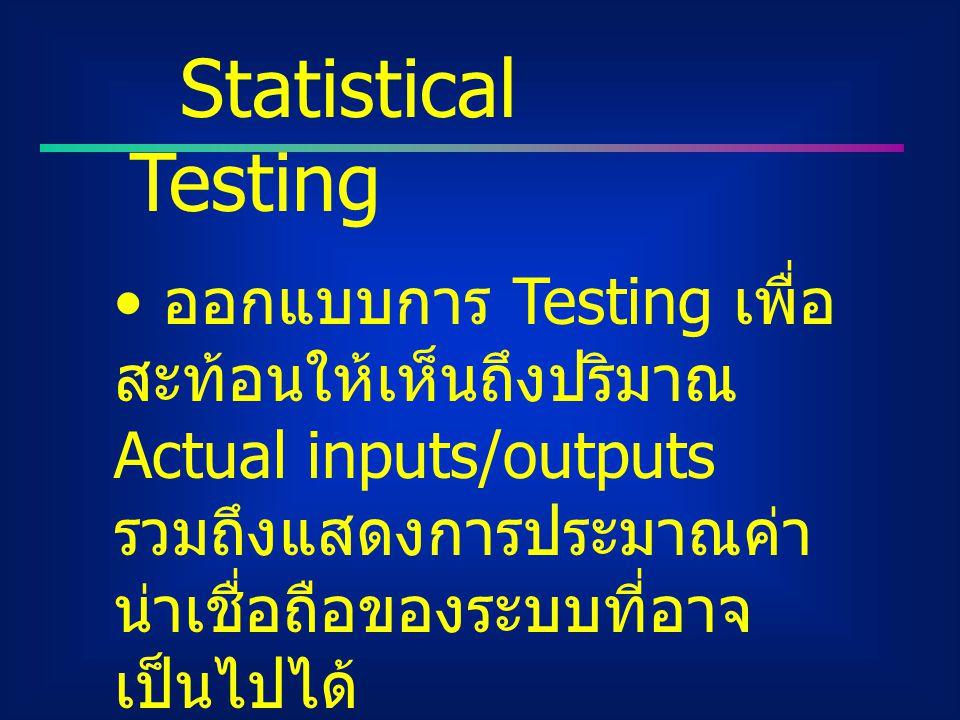 Statistical Testing ออกแบบการ Testing เพื่อสะท้อนให้เห็นถึงปริมาณ Actual inputs/outputs รวมถึงแสดงการประมาณค่าน่าเชื่อถือของระบบที่อาจเป็นไปได้