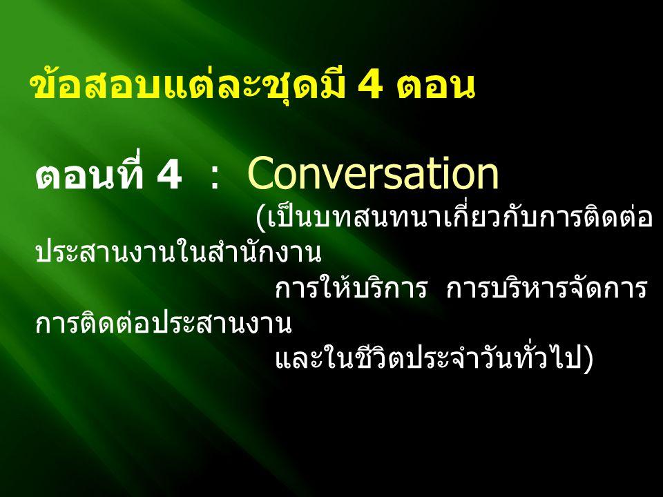 ข้อสอบแต่ละชุดมี 4 ตอน ตอนที่ 4 : Conversation