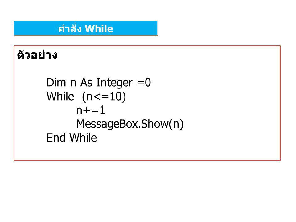ตัวอย่าง Dim n As Integer =0 While (n<=10) n+=1 MessageBox.Show(n)