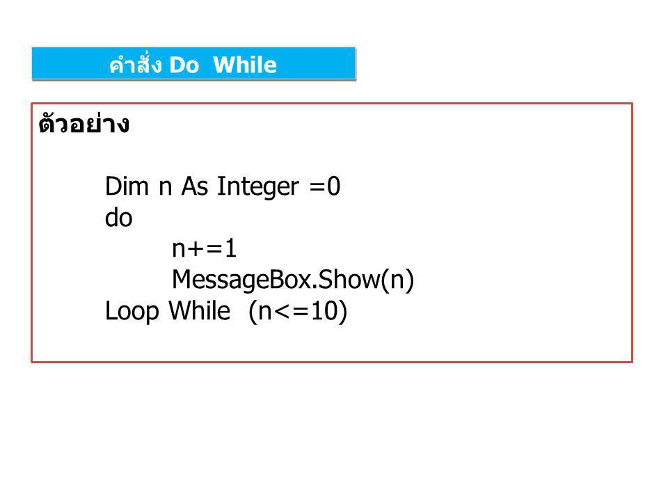 ตัวอย่าง Dim n As Integer =0 do n+=1 MessageBox.Show(n)