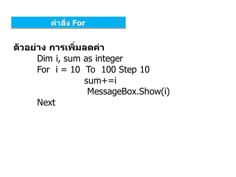 ตัวอย่าง การเพิ่มลดค่า Dim i, sum as integer For i = 10 To 100 Step 10