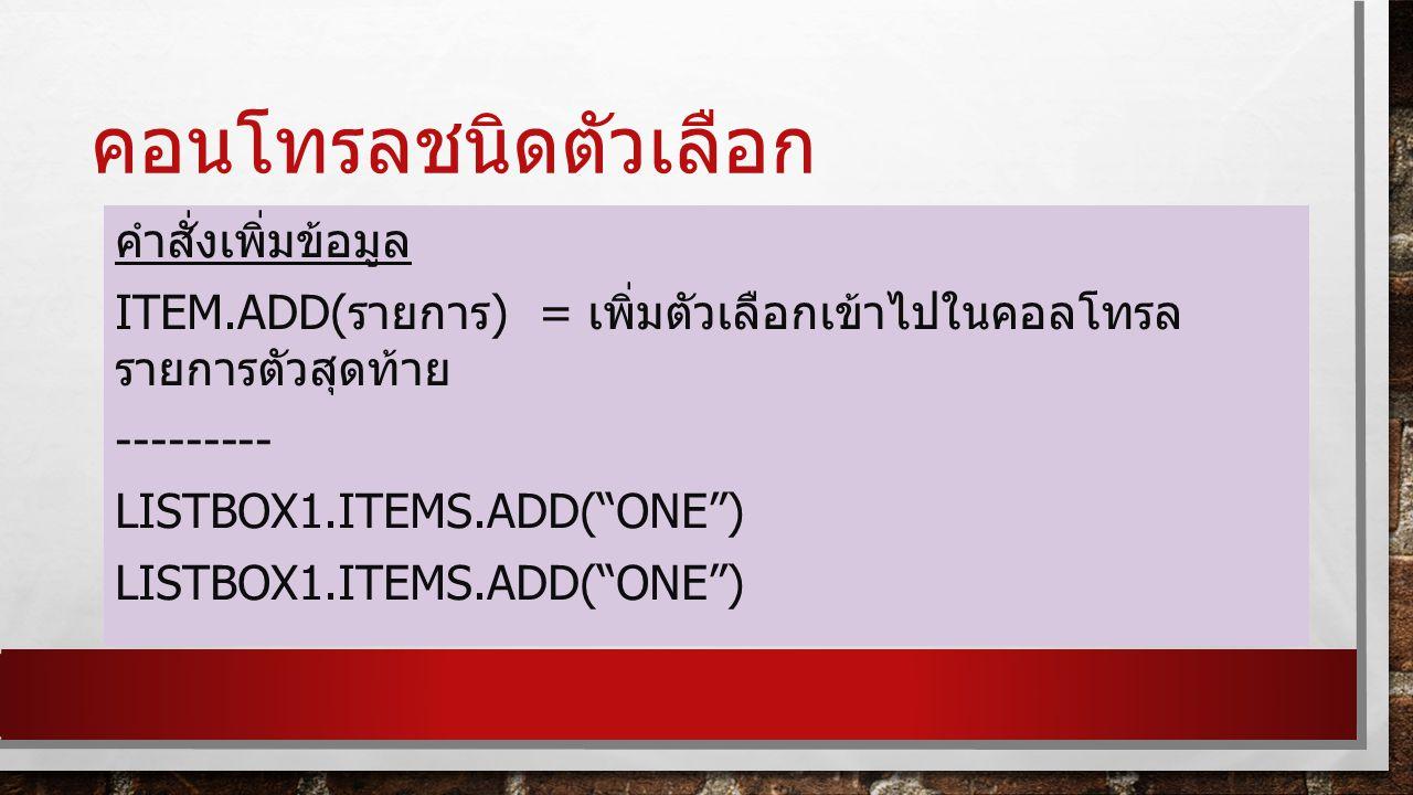 คอนโทรลชนิดตัวเลือก คำสั่งเพิ่มข้อมูล Item.add(รายการ) = เพิ่มตัวเลือกเข้าไปในคอลโทรลรายการตัวสุดท้าย --------- Listbox1.items.add( one )