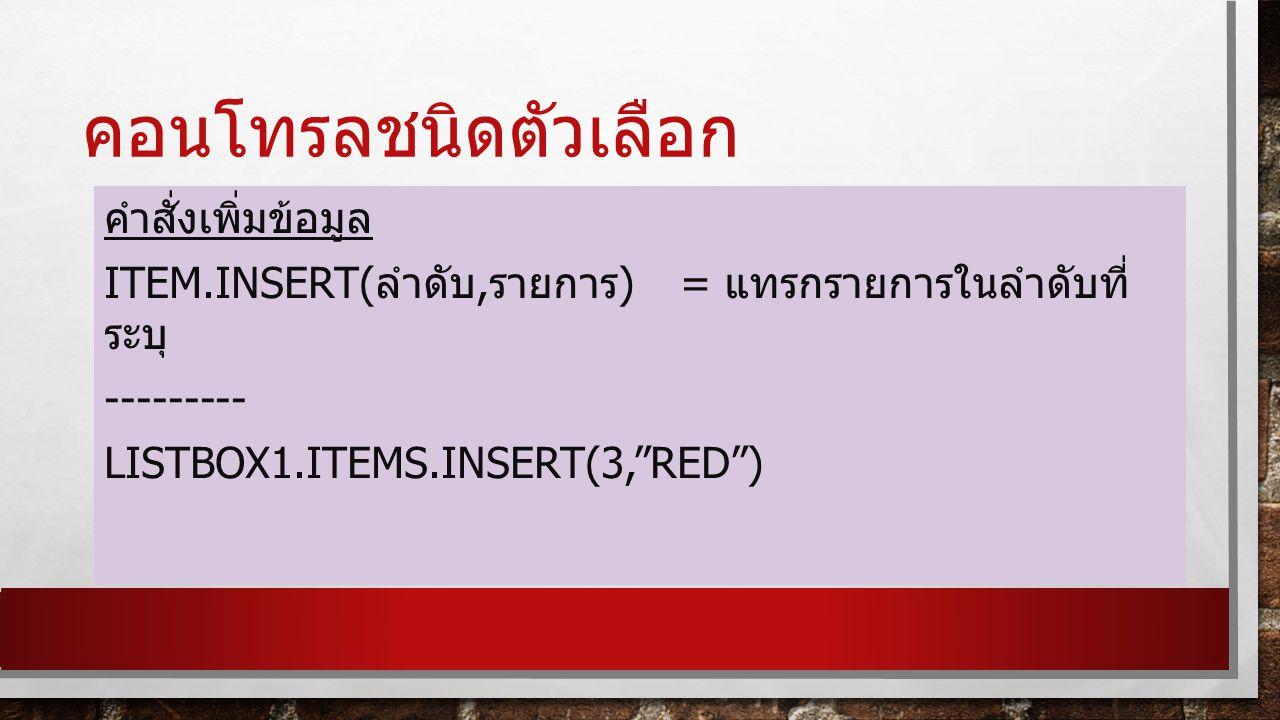 คอนโทรลชนิดตัวเลือก คำสั่งเพิ่มข้อมูล Item.insert(ลำดับ,รายการ) = แทรกรายการในลำดับที่ระบุ --------- Listbox1.items.insert(3, red )