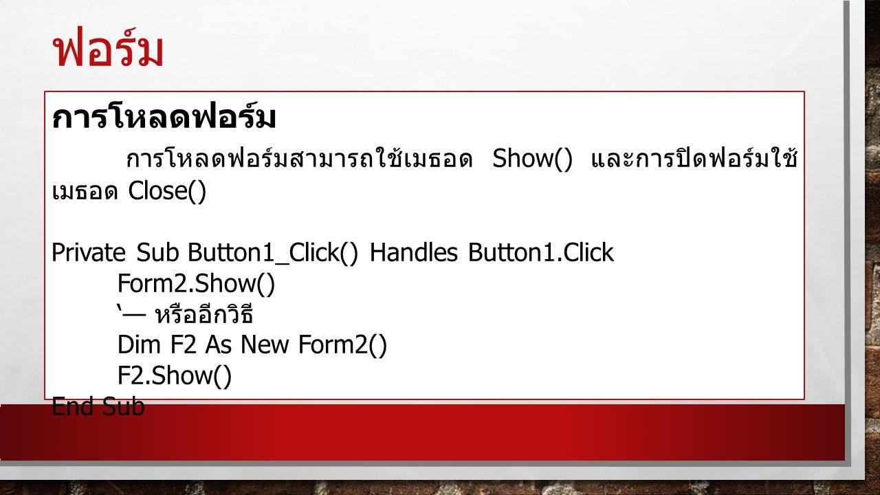 ฟอร์ม การโหลดฟอร์ม. การโหลดฟอร์มสามารถใช้เมธอด Show() และการปิดฟอร์มใช้เมธอด Close() Private Sub Button1_Click() Handles Button1.Click.