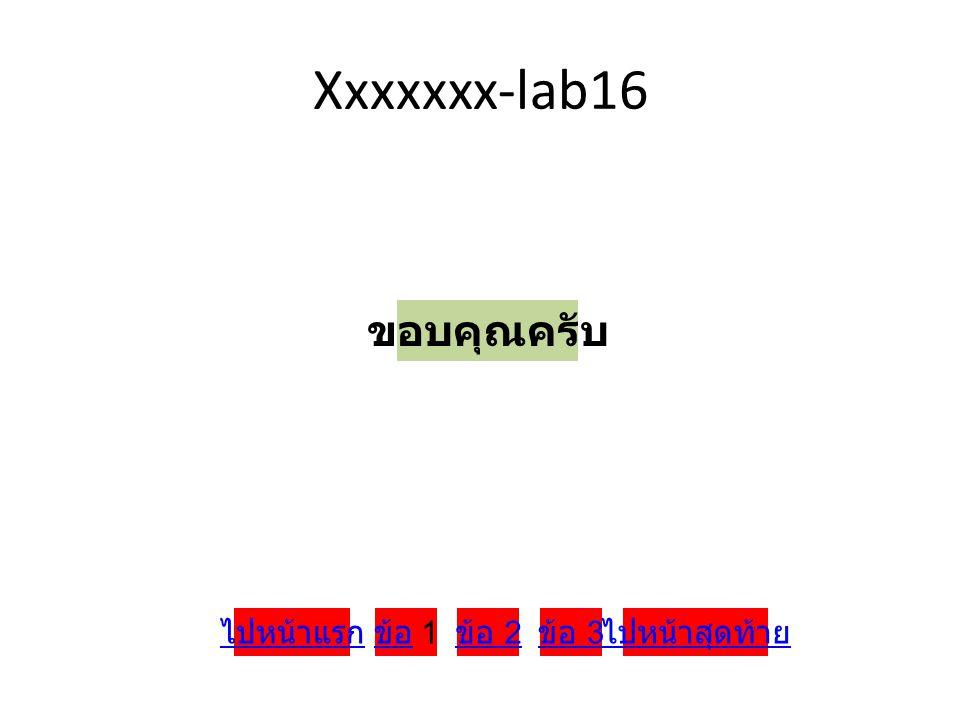 Xxxxxxx-lab16 ขอบคุณครับ ไปหน้าแรก ข้อ 1 ข้อ 2 ข้อ 3 ไปหน้าสุดท้าย