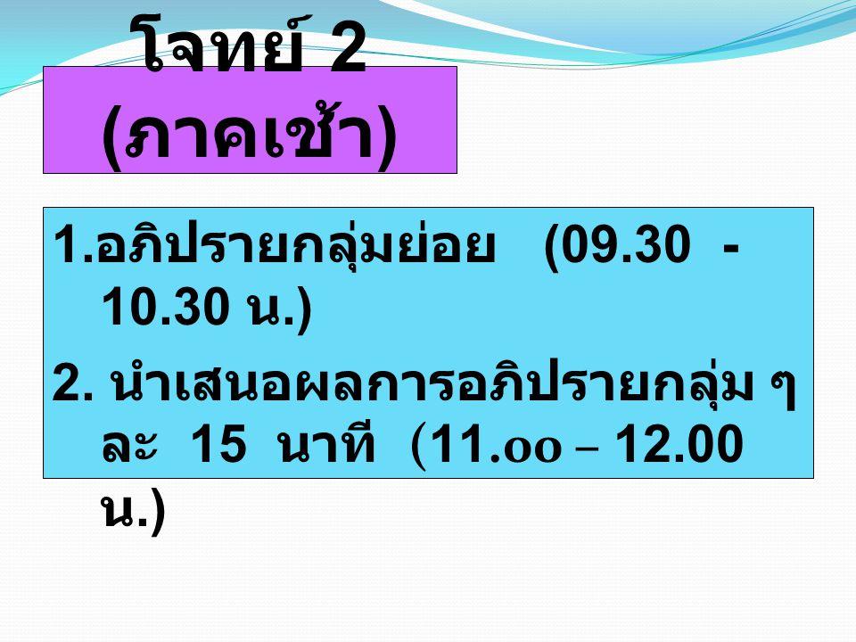 โจทย์ 2 (ภาคเช้า) 1.อภิปรายกลุ่มย่อย (09.30 - 10.30 น.) 2.