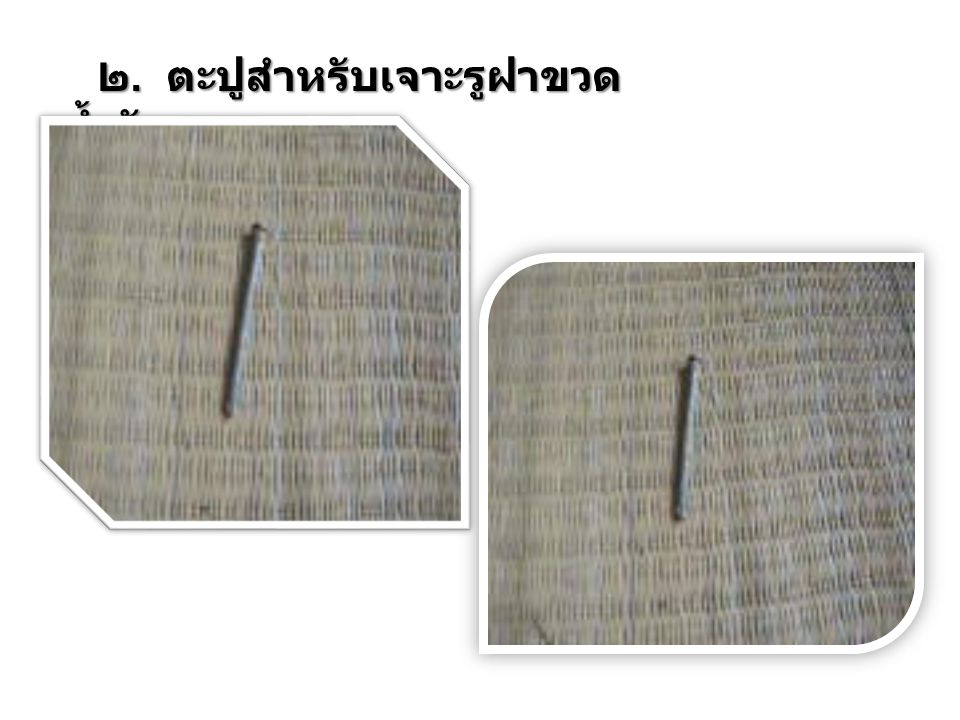 ๒. ตะปูสำหรับเจาะรูฝาขวดน้ำอัดลม