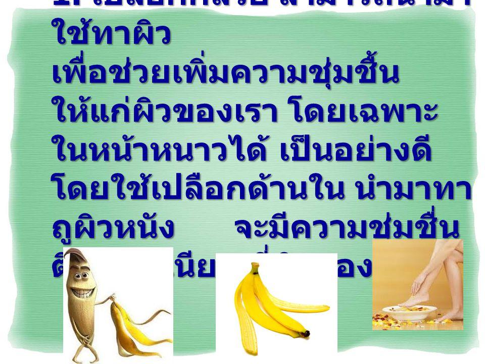 1. เปลือกกล้วย สามารถนำมา ใช้ทาผิว