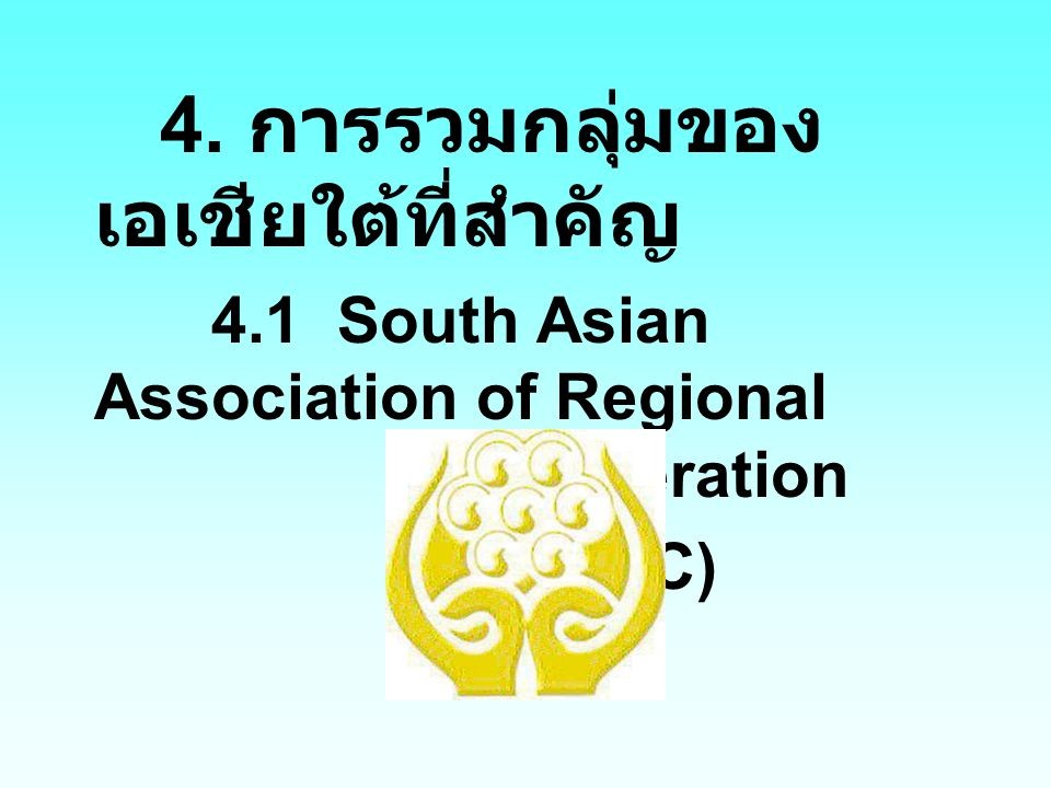 (SAARC) 4. การรวมกลุ่มของเอเชียใต้ที่สำคัญ