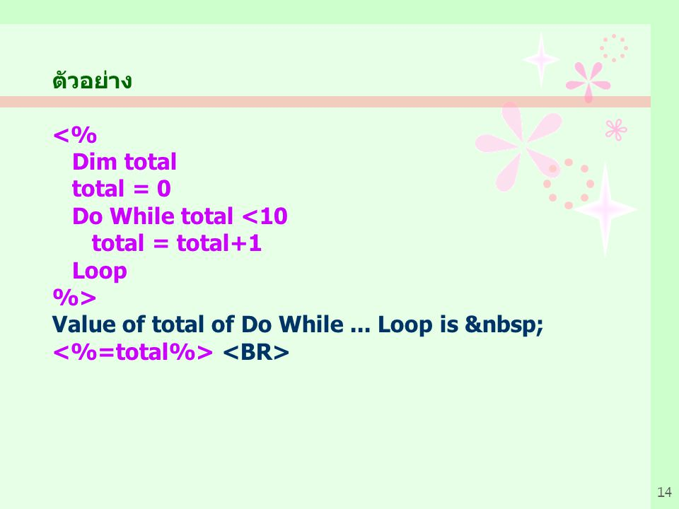 ตัวอย่าง <% Dim total. total = 0. Do While total <10. total = total+1. Loop. %> Value of total of Do While ... Loop is