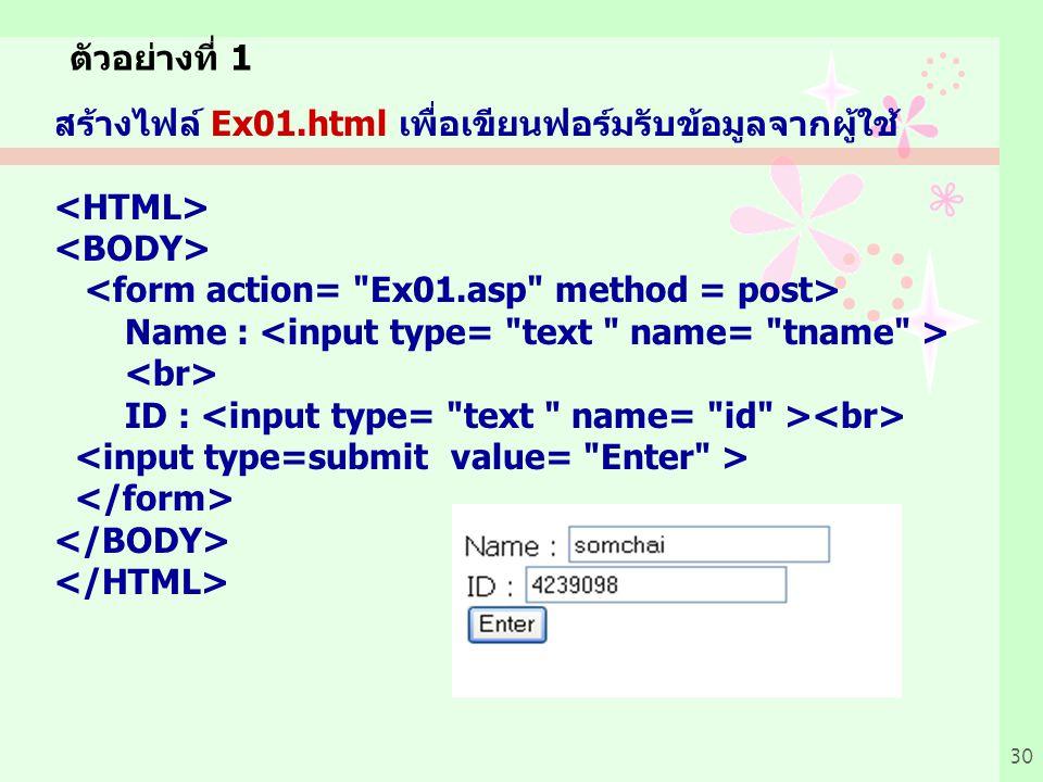ตัวอย่างที่ 1 สร้างไฟล์ Ex01.html เพื่อเขียนฟอร์มรับข้อมูลจากผู้ใช้ <HTML> <BODY> <form action= Ex01.asp method = post>
