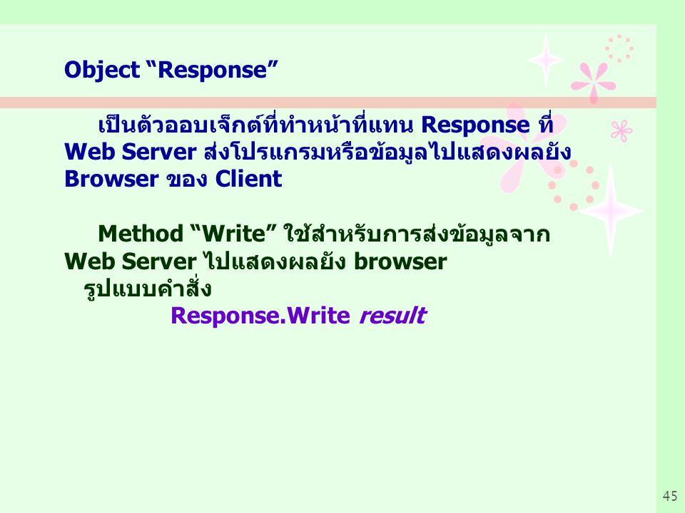 Object Response เป็นตัวออบเจ็กต์ที่ทำหน้าที่แทน Response ที่ Web Server ส่งโปรแกรมหรือข้อมูลไปแสดงผลยัง Browser ของ Client.