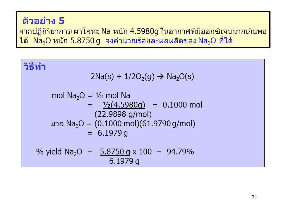 ตัวอย่าง 5 จากปฏิกิริยาการเผาโลหะ Na หนัก 4.5980g ในอากาศที่มีออกซิเจนมากเกินพอ ได้ Na2O หนัก 5.8750 g จงคำนวณร้อยละผลผลิตของ Na2O ที่ได้