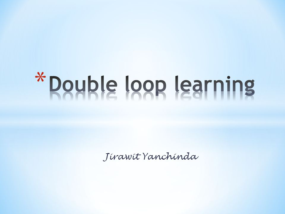 Double loop learning Jirawit Yanchinda