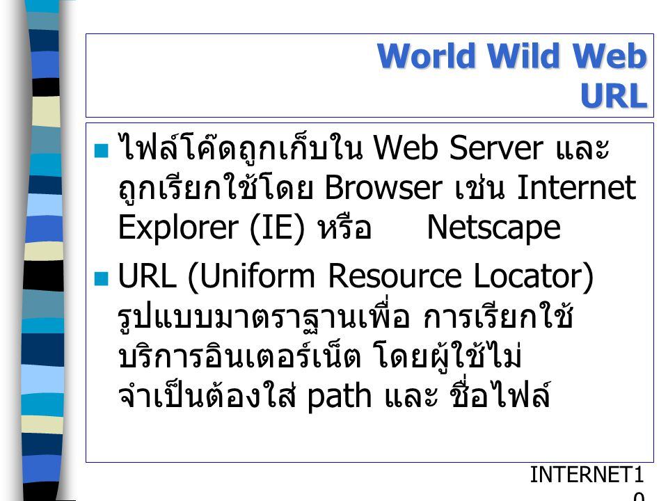 World Wild Web URL ไฟล์โค๊ดถูกเก็บใน Web Server และ ถูกเรียกใช้โดย Browser เช่น Internet Explorer (IE) หรือ Netscape.