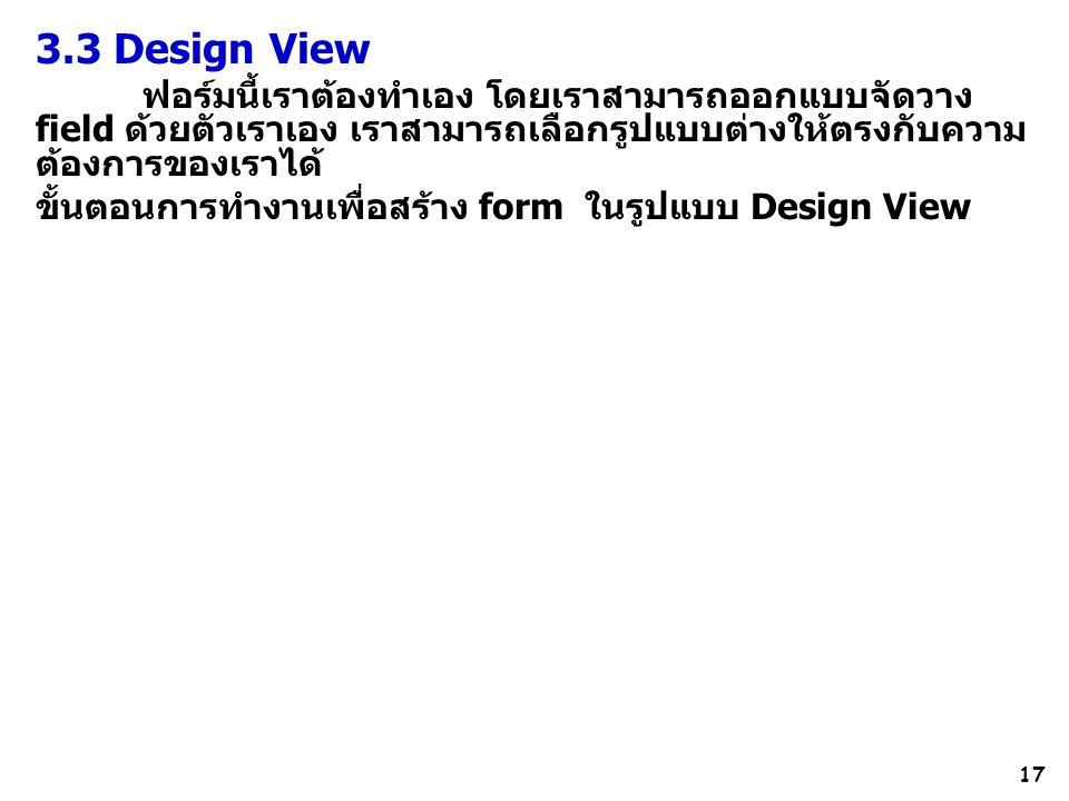 3.3 Design View ฟอร์มนี้เราต้องทำเอง โดยเราสามารถออกแบบจัดวาง field ด้วยตัวเราเอง เราสามารถเลือกรูปแบบต่างให้ตรงกับความต้องการของเราได้