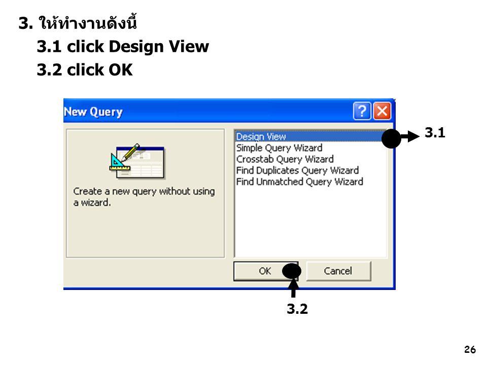 3. ให้ทำงานดังนี้ 3.1 click Design View 3.2 click OK 3.1 3.2