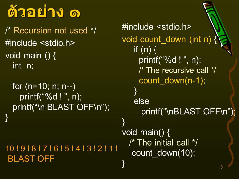 ตัวอย่าง ๑ #include <stdio.h> /* Recursion not used */