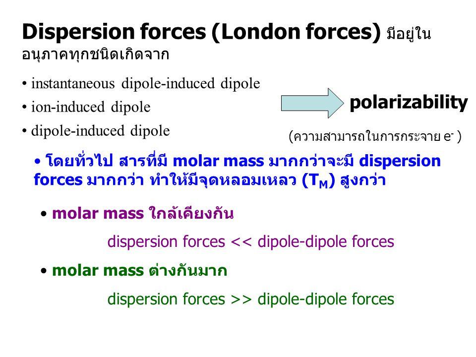 Dispersion forces (London forces) มีอยู่ในอนุภาคทุกชนิดเกิดจาก