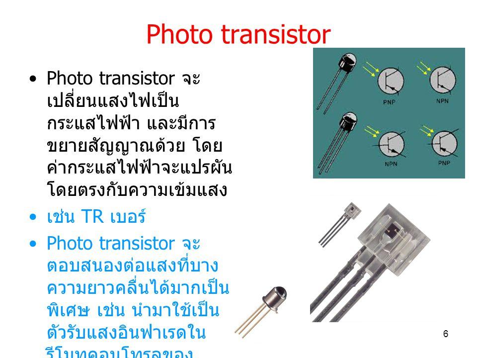 Photo transistor Photo transistor จะเปลี่ยนแสงไฟเป็นกระแสไฟฟ้า และมีการขยายสัญญาณด้วย โดยค่ากระแสไฟฟ้าจะแปรผันโดยตรงกับความเข้มแสง.