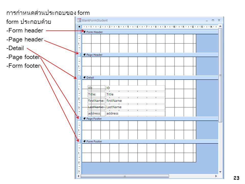 การกำหนดส่วนประกอบของ form form ประกอบด้วย -Form header -Page header -Detail -Page footer -Form footer