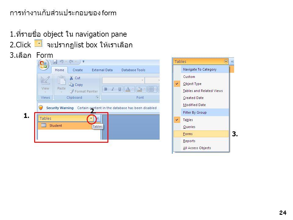 การทำงานกับส่วนประกอบของ form 1.ที่รายชื่อ object ใน navigation pane 2.Click จะปรากฏlist box ให้เราเลือก 3.เลือก Form
