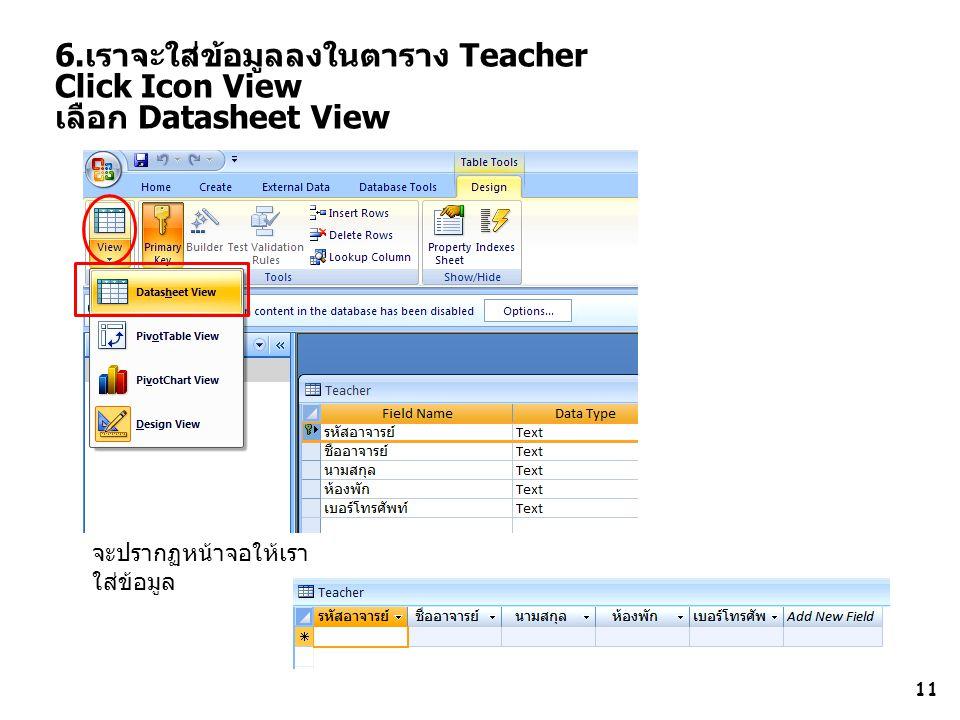 6.เราจะใส่ข้อมูลลงในตาราง Teacher Click Icon View เลือก Datasheet View