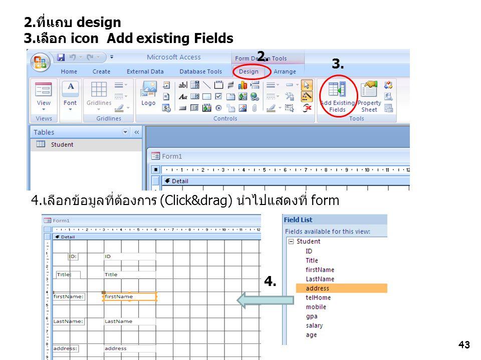 2.ที่แถบ design 3.เลือก icon Add existing Fields. 2. 3. 4.เลือกข้อมูลที่ต้องการ (Click&drag) นำไปแสดงที่ form.