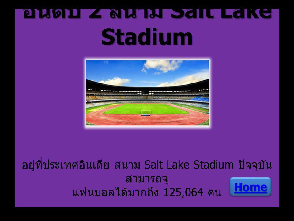 อันดับ 2 สนาม Salt Lake Stadium อยู่ที่ประเทศอินเดีย สนาม Salt Lake Stadium ปัจจุบันสามารถจุ แฟนบอลได้มากถึง 125,064 คน