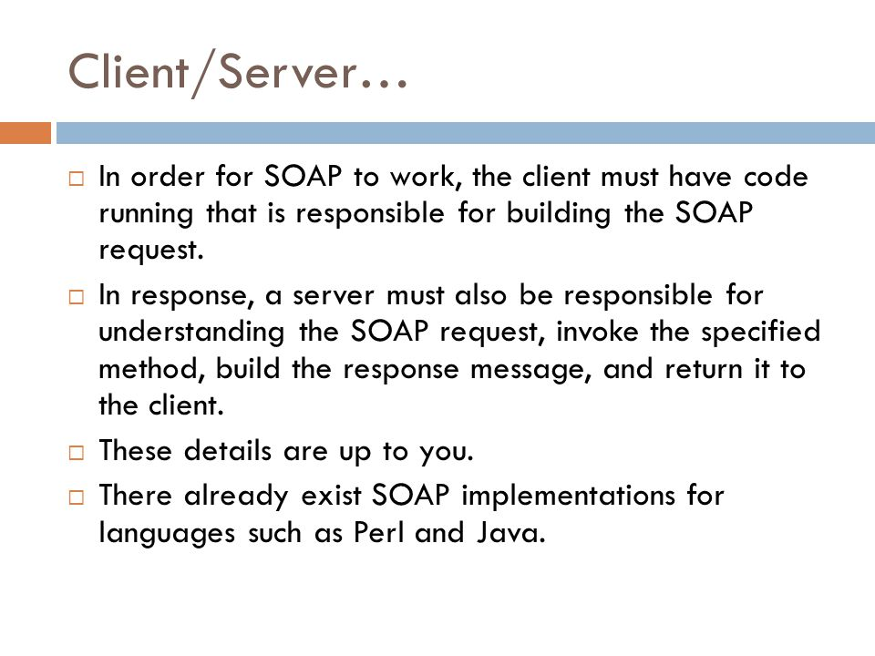 Client/Server… In order for SOAP to work, the client must have code running that is responsible for building the SOAP request.