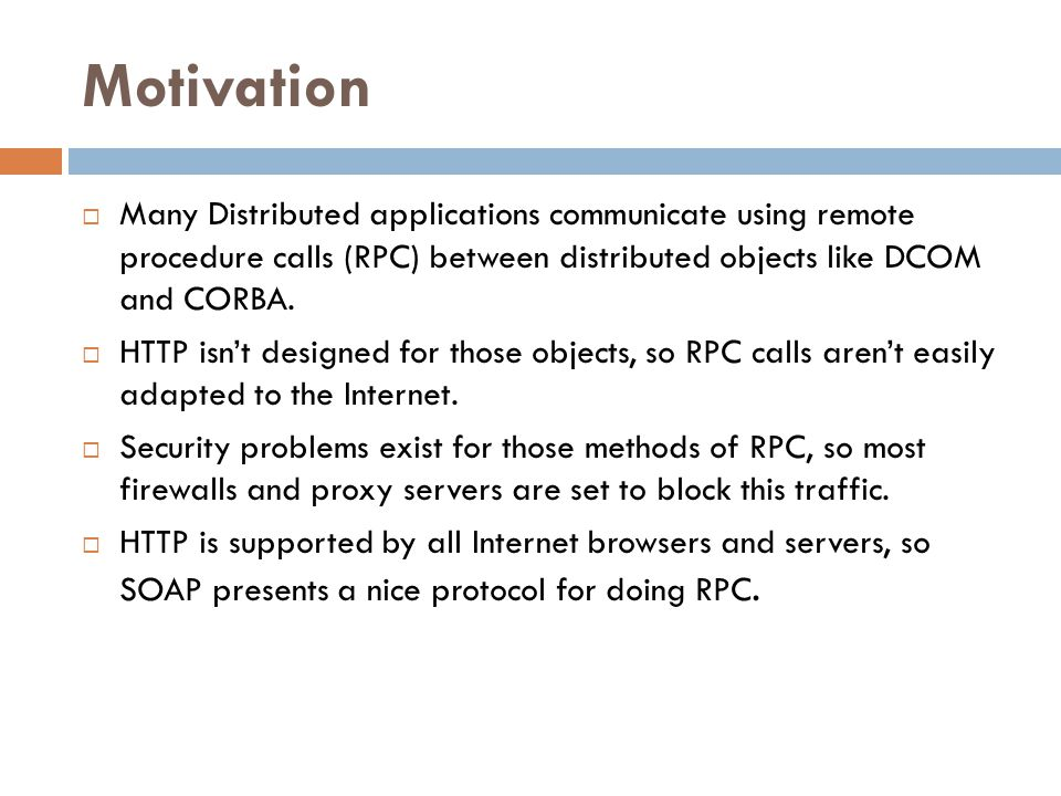 Motivation Many Distributed applications communicate using remote procedure calls (RPC) between distributed objects like DCOM and CORBA.
