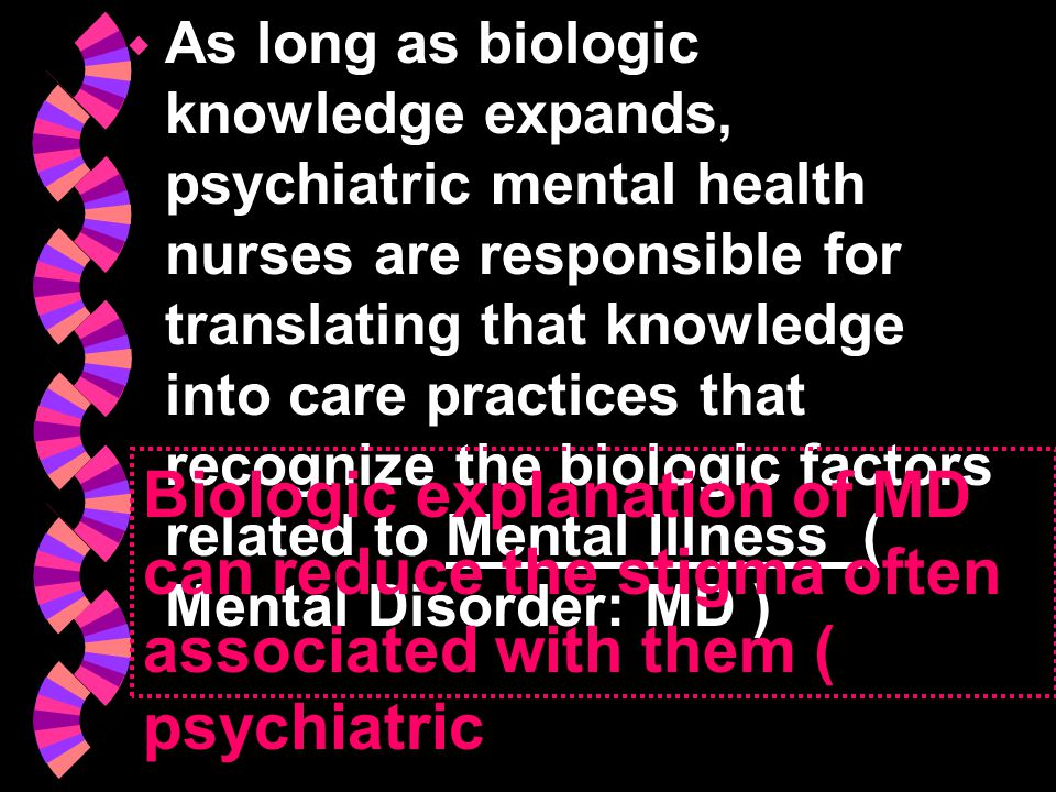 As long as biologic knowledge expands, psychiatric mental health nurses are responsible for translating that knowledge into care practices that recognize the biologic factors related to Mental Illness ( Mental Disorder: MD )