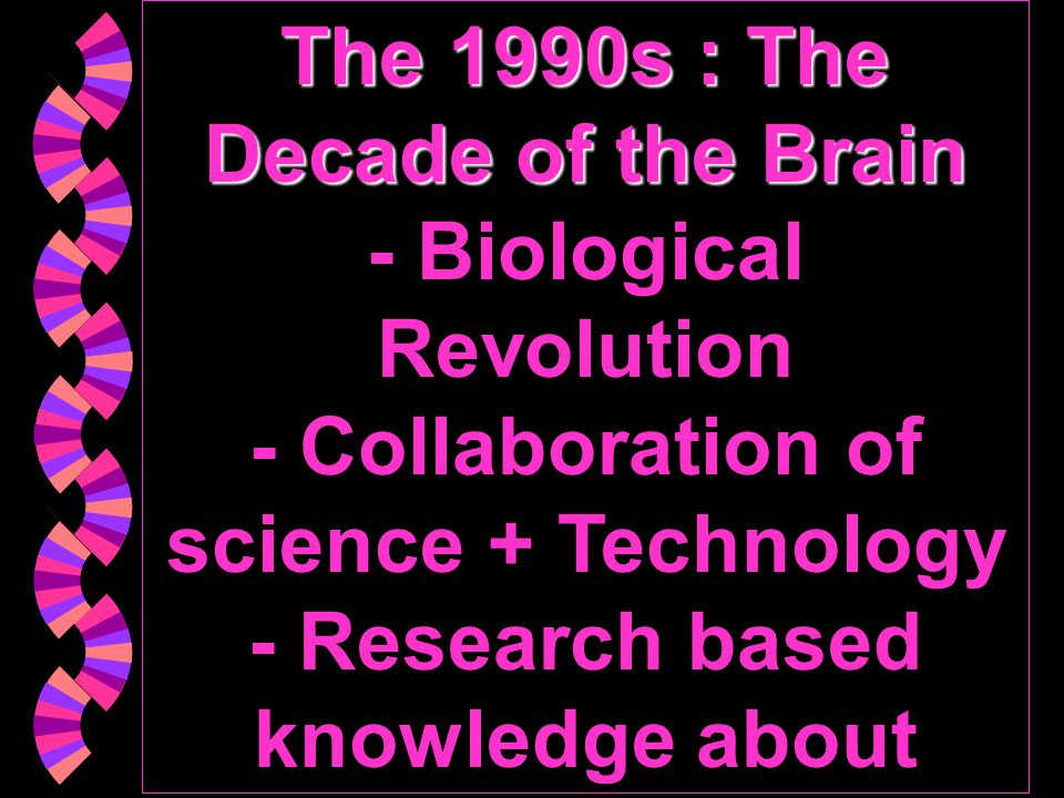 The 1990s : The Decade of the Brain - Biological Revolution - Collaboration of science + Technology - Research based knowledge about epidemiology, Dx.
