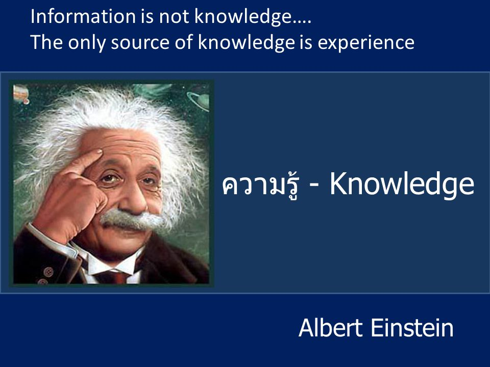 ความรู้ - Knowledge Albert Einstein Information is not knowledge….
