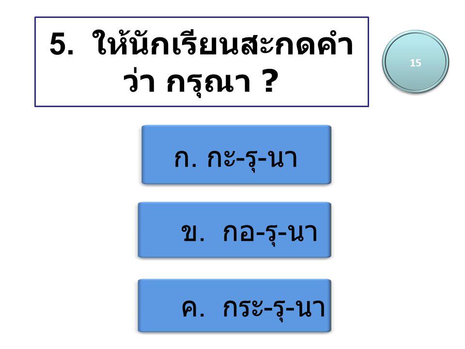 5. ให้นักเรียนสะกดคำว่า กรุณา