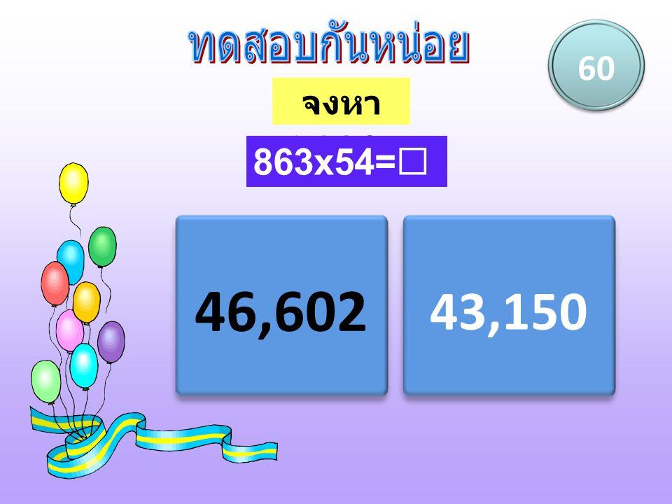 ทดสอบกันหน่อย 60 จงหาผลคูณ 863x54= 46,602 43,150