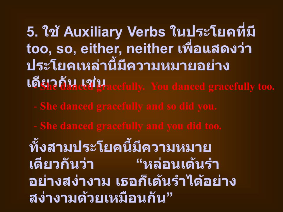 5. ใช้ Auxiliary Verbs ในประโยคที่มี too, so, either, neither เพื่อแสดงว่าประโยคเหล่านี้มีความหมายอย่างเดียวกัน เช่น