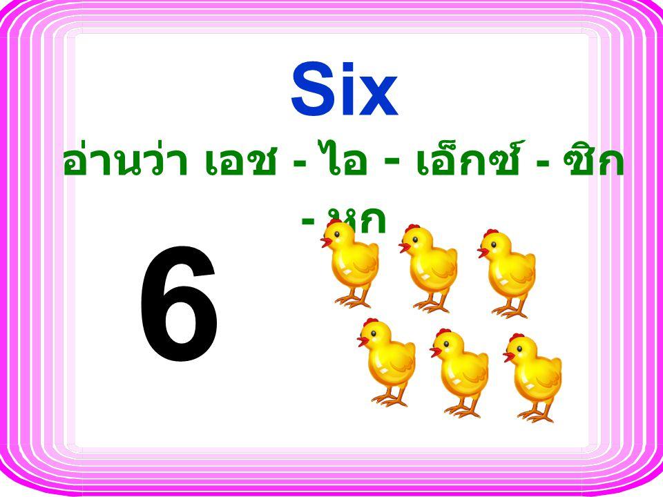 Six อ่านว่า เอช - ไอ - เอ็กซ์ - ซิก - หก